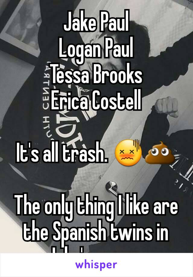 Jake Paul Logan Paul Tessa Brooks Erica Costell  It's all trash. 😖💩  The only thing I like are the Spanish twins in Jake's group.