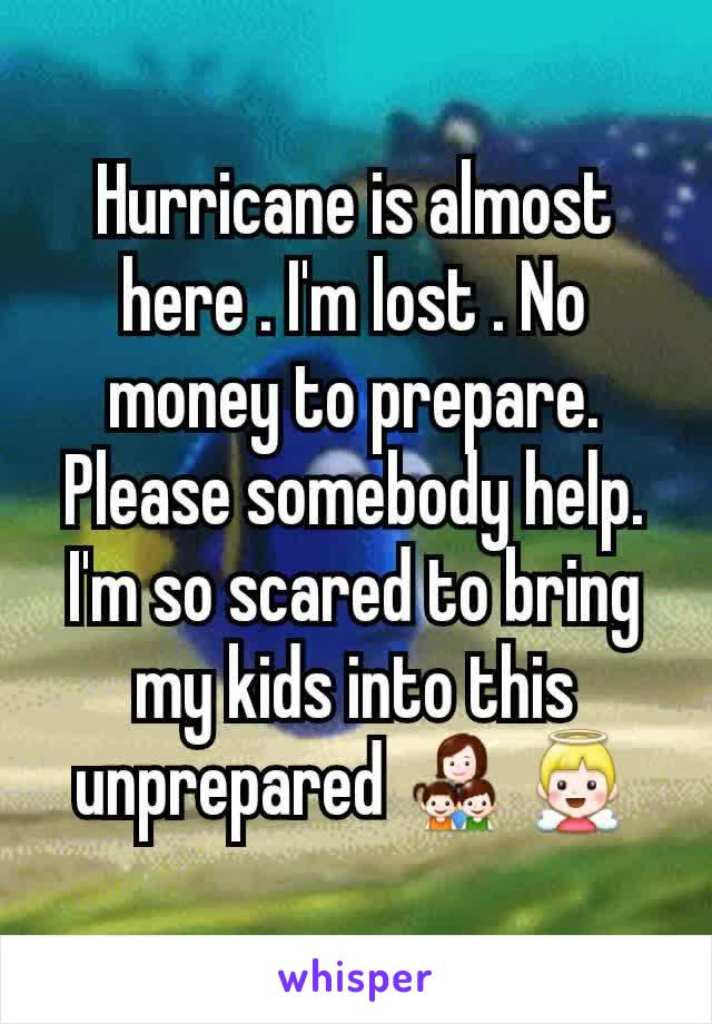 Hurricane is almost here . I'm lost . No money to prepare. Please somebody help. I'm so scared to bring my kids into this unprepared 👩👧👦👼