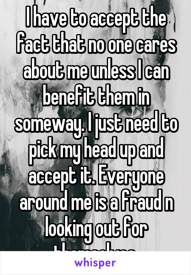 I have to accept the fact that no one cares about me unless I can benefit them in someway. I just need to pick my head up and accept it. Everyone around me is a fraud n looking out for themselves