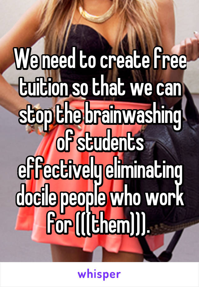 We need to create free tuition so that we can stop the brainwashing of students effectively eliminating docile people who work for (((them))).