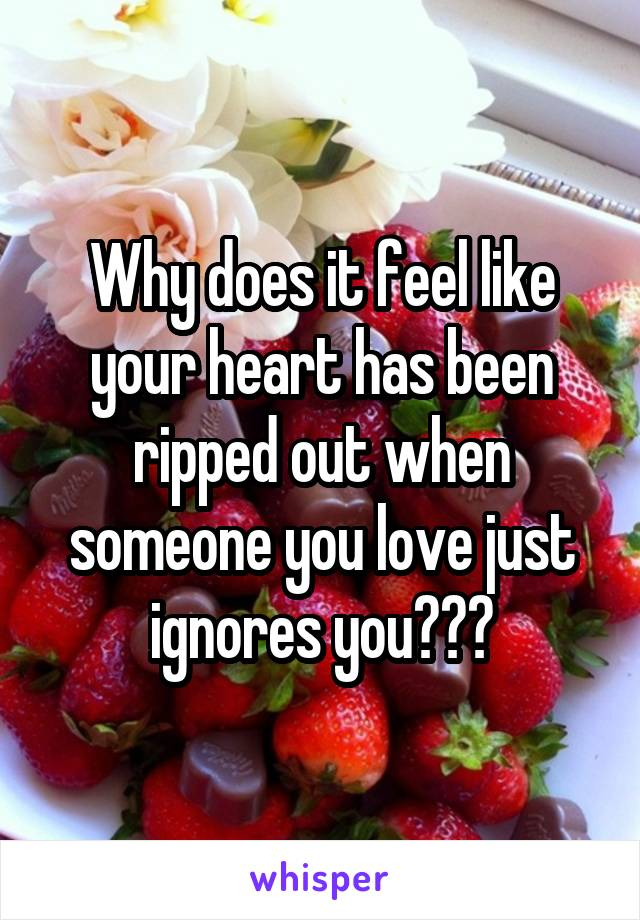 Why does it feel like your heart has been ripped out when someone you love just ignores you???