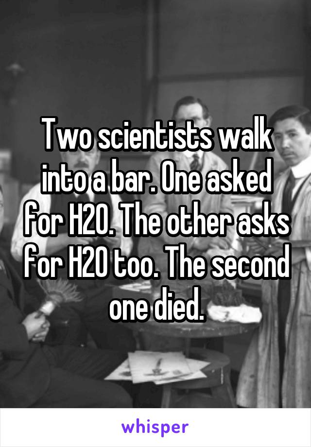 Two scientists walk into a bar. One asked for H20. The other asks for H20 too. The second one died.