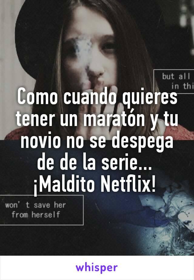 Como cuando quieres tener un maratón y tu novio no se despega de de la serie...  ¡Maldito Netflix!