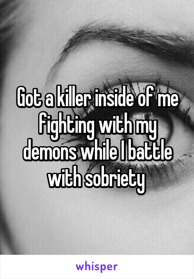 Got a killer inside of me fighting with my demons while I battle with sobriety