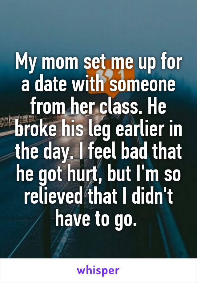My mom set me up for a date with someone from her class. He broke his leg earlier in the day. I feel bad that he got hurt, but I'm so relieved that I didn't have to go.
