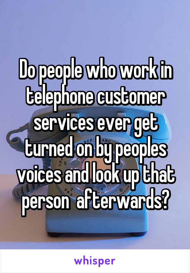Do people who work in telephone customer services ever get turned on by peoples voices and look up that person  afterwards?