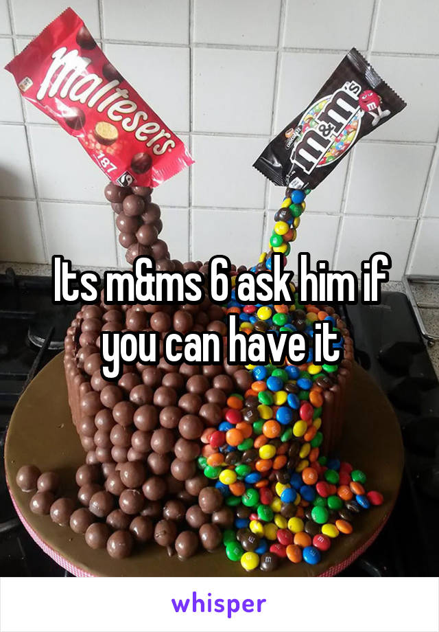Its m&ms 6 ask him if you can have it
