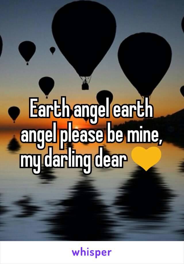 Earth angel earth angel please be mine, my darling dear 💛