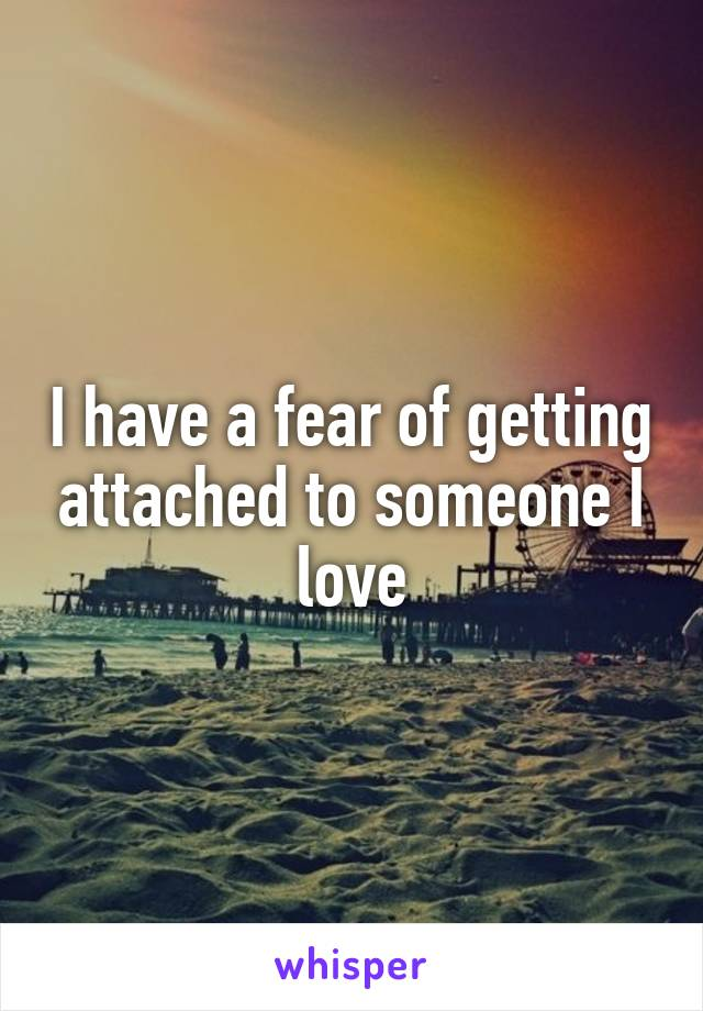 I have a fear of getting attached to someone I love