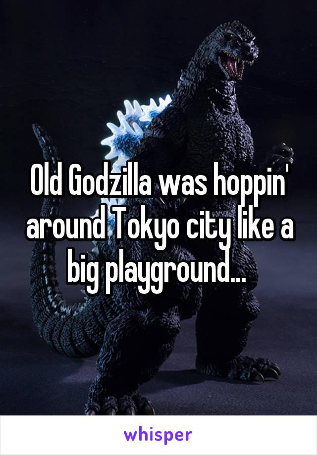 Old Godzilla was hoppin' around Tokyo city like a big playground...