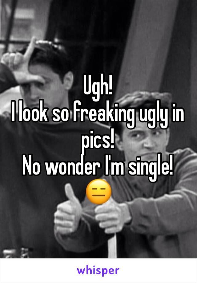 Ugh!  I look so freaking ugly in pics!  No wonder I'm single! 😑