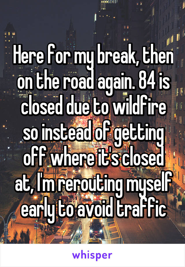 Here for my break, then on the road again. 84 is closed due to wildfire so instead of getting off where it's closed at, I'm rerouting myself early to avoid traffic