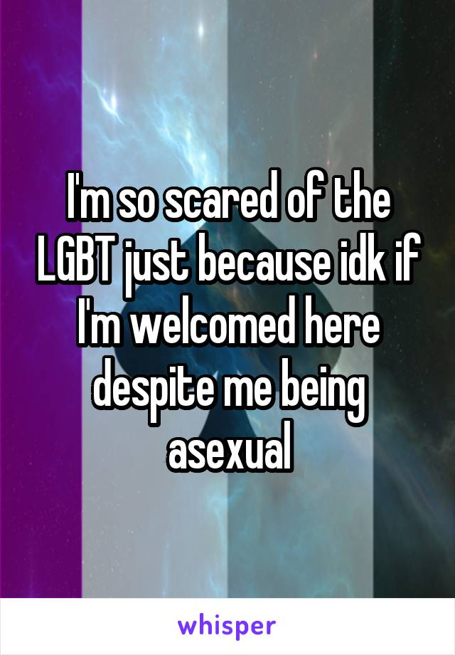 I'm so scared of the LGBT just because idk if I'm welcomed here despite me being asexual