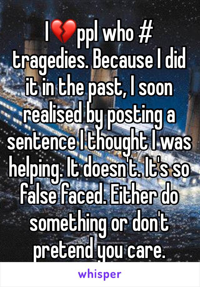 I💔ppl who # tragedies. Because I did it in the past, I soon realised by posting a sentence I thought I was helping. It doesn't. It's so false faced. Either do something or don't pretend you care.