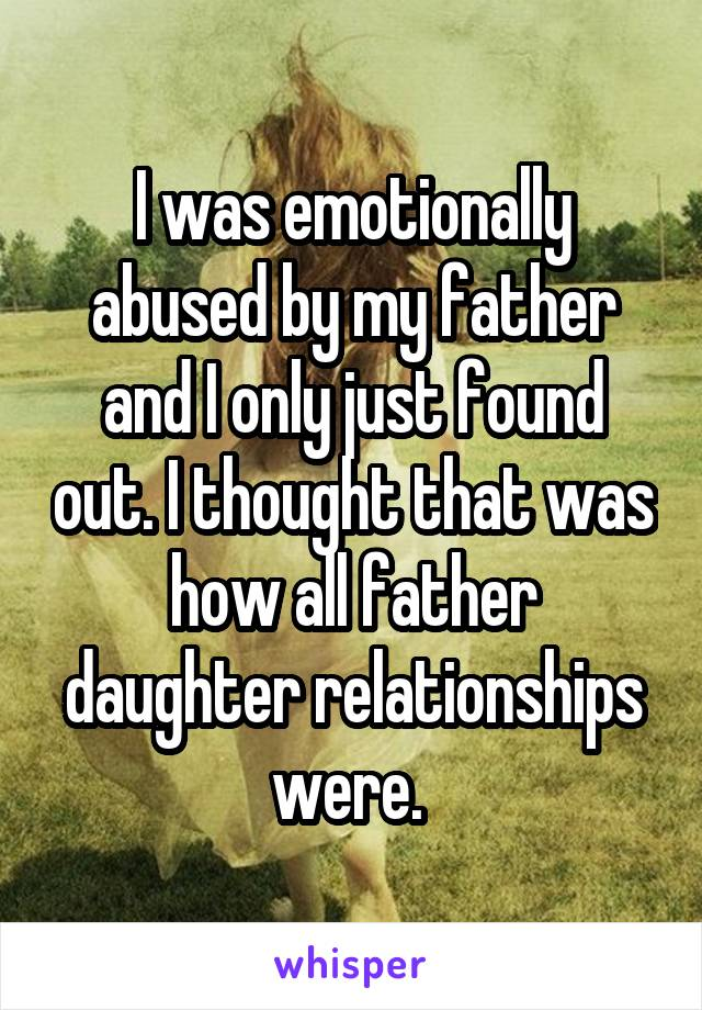 I was emotionally abused by my father and I only just found out. I thought that was how all father daughter relationships were.