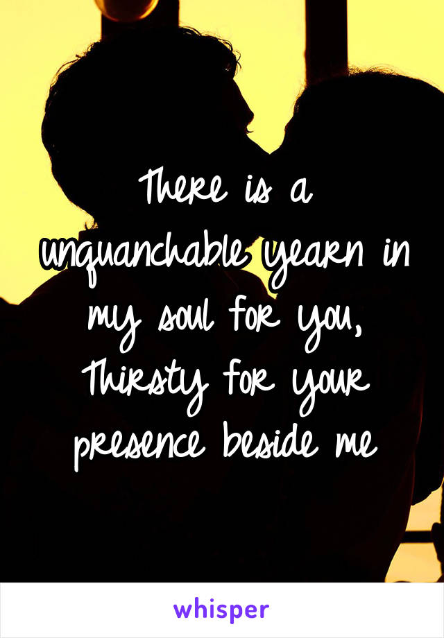 There is a unquanchable yearn in my soul for you, Thirsty for your presence beside me