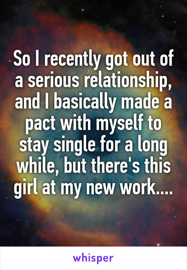So I recently got out of a serious relationship, and I basically made a pact with myself to stay single for a long while, but there's this girl at my new work....