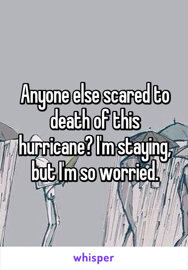 Anyone else scared to death of this hurricane? I'm staying, but I'm so worried.