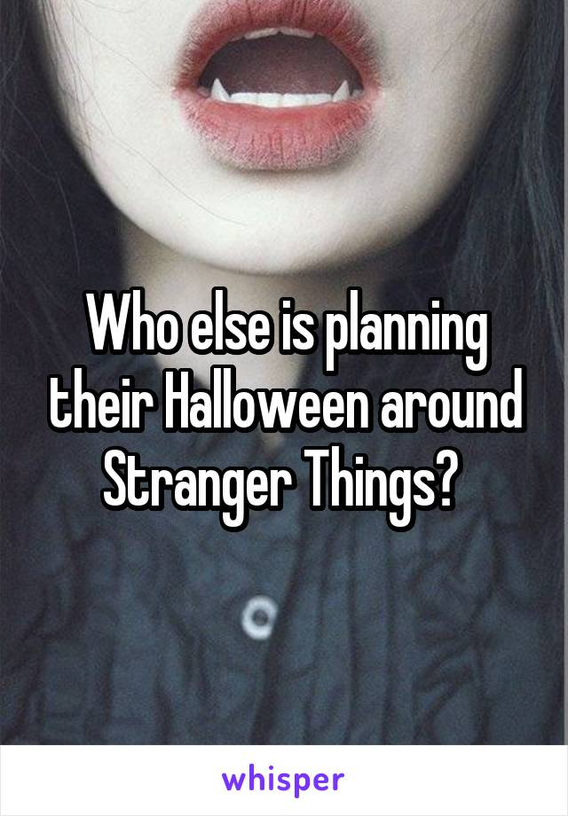 Who else is planning their Halloween around Stranger Things?
