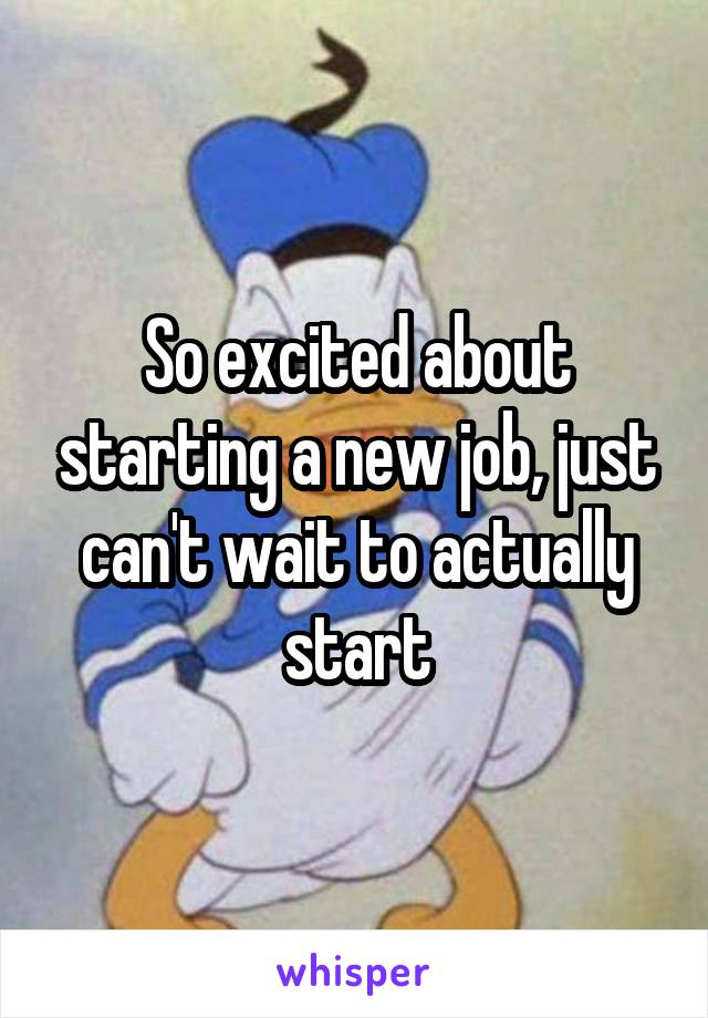 So excited about starting a new job, just can't wait to actually start