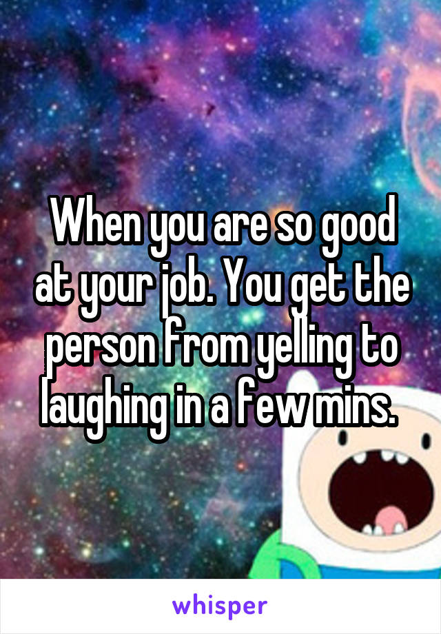 When you are so good at your job. You get the person from yelling to laughing in a few mins.