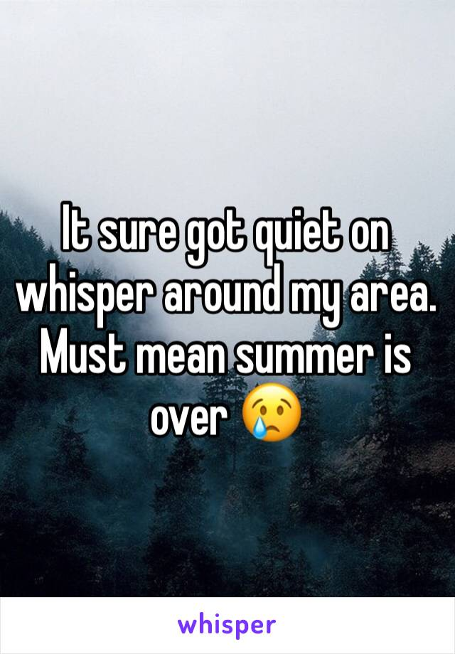 It sure got quiet on whisper around my area. Must mean summer is over 😢