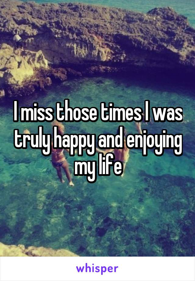 I miss those times I was truly happy and enjoying my life
