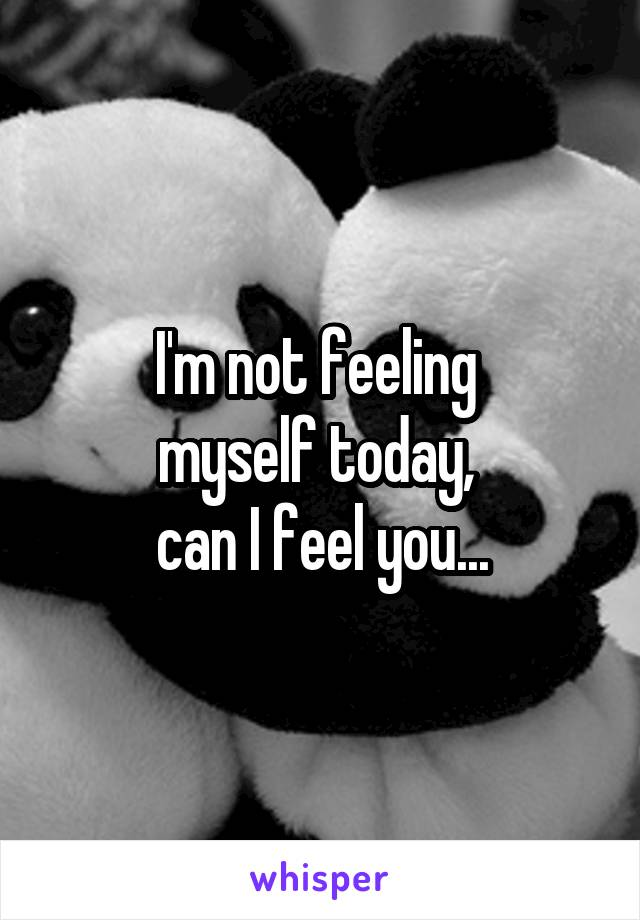 I'm not feeling  myself today,  can I feel you...