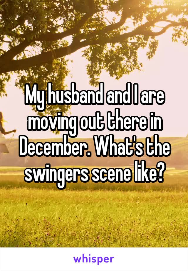 My husband and I are moving out there in December. What's the swingers scene like?