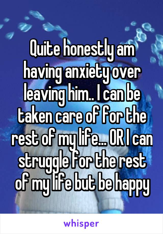 Quite honestly am having anxiety over leaving him.. I can be taken care of for the rest of my life... OR I can struggle for the rest of my life but be happy