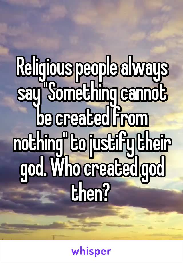 "Religious people always say ""Something cannot be created from nothing"" to justify their god. Who created god then?"