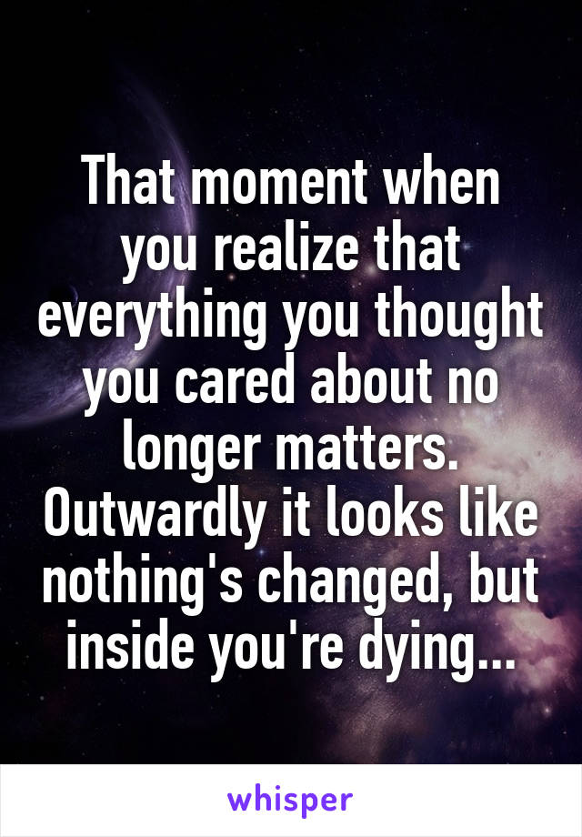 That moment when you realize that everything you thought you cared about no longer matters. Outwardly it looks like nothing's changed, but inside you're dying...