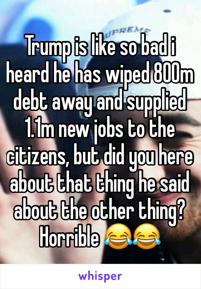 Trump is like so bad i heard he has wiped 800m debt away and supplied 1.1m new jobs to the citizens, but did you here about that thing he said about the other thing? Horrible 😂😂