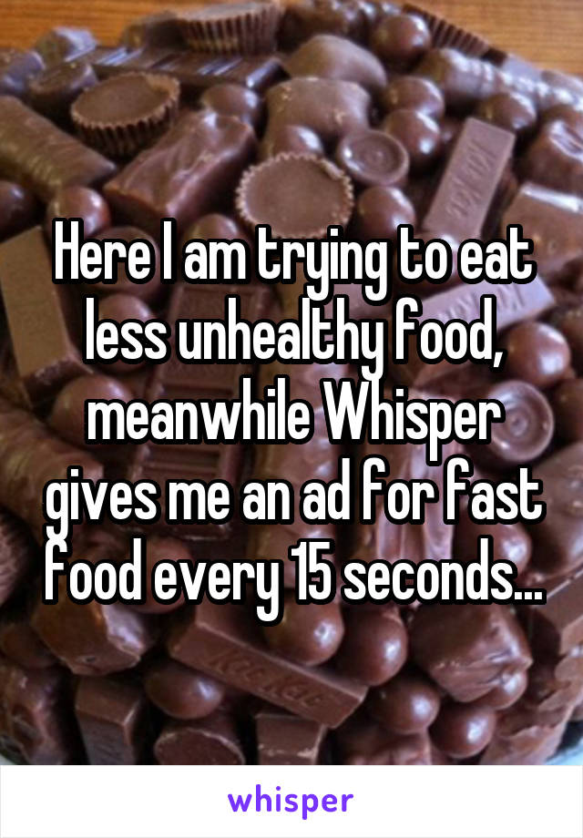 Here I am trying to eat less unhealthy food, meanwhile Whisper gives me an ad for fast food every 15 seconds...