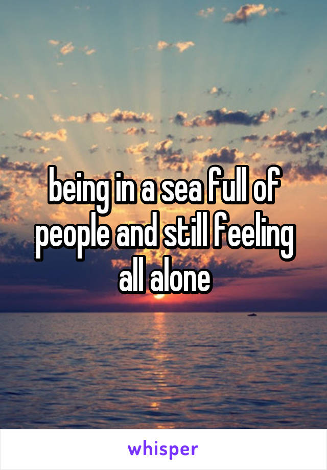being in a sea full of people and still feeling all alone