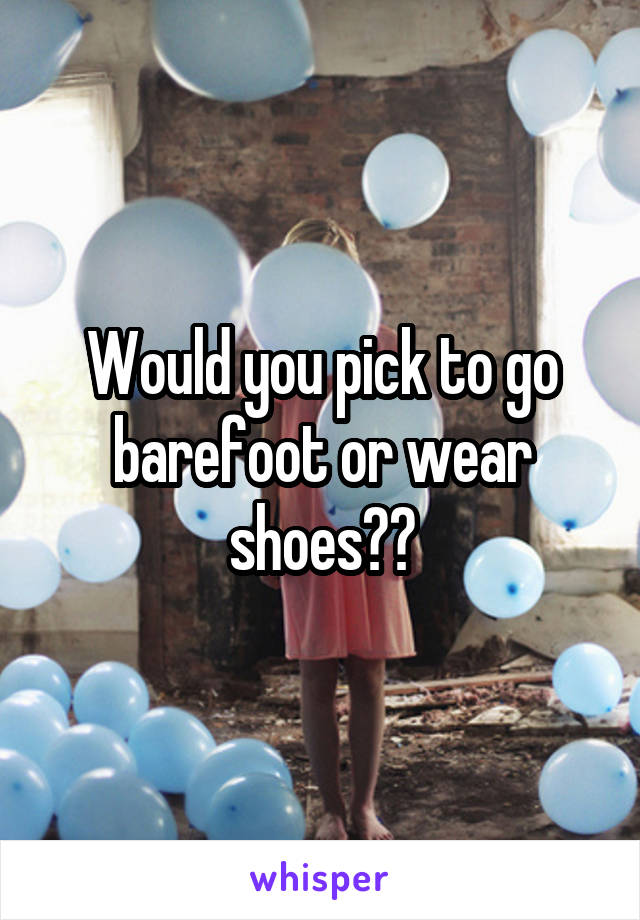 Would you pick to go barefoot or wear shoes??