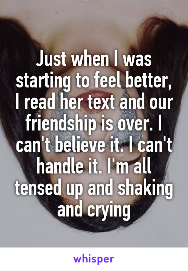Just when I was starting to feel better, I read her text and our friendship is over. I can't believe it. I can't handle it. I'm all tensed up and shaking and crying