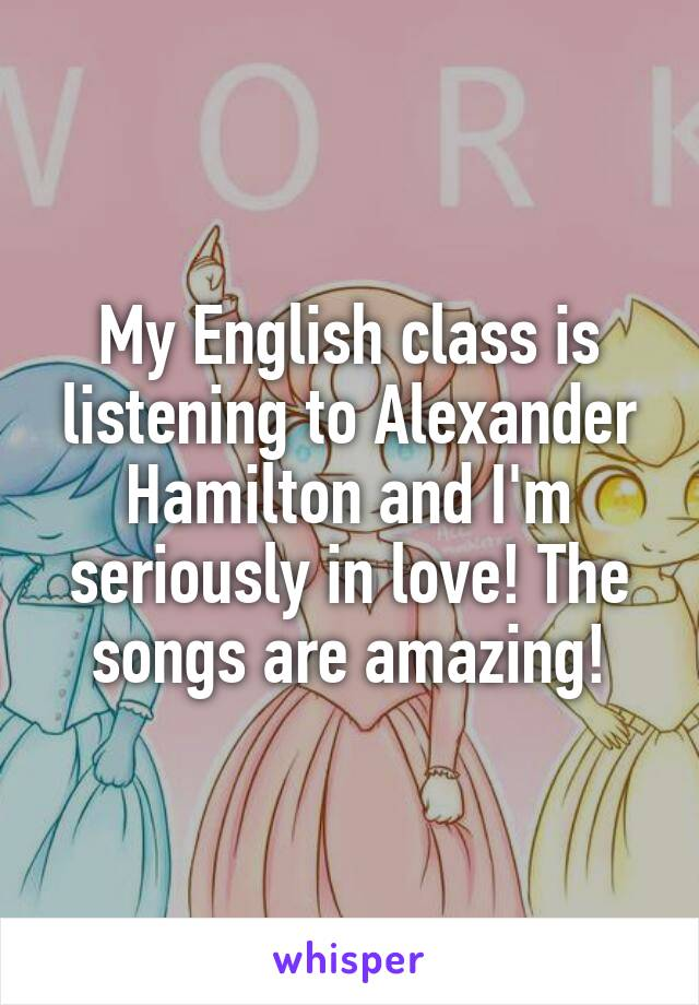 My English class is listening to Alexander Hamilton and I'm seriously in love! The songs are amazing!