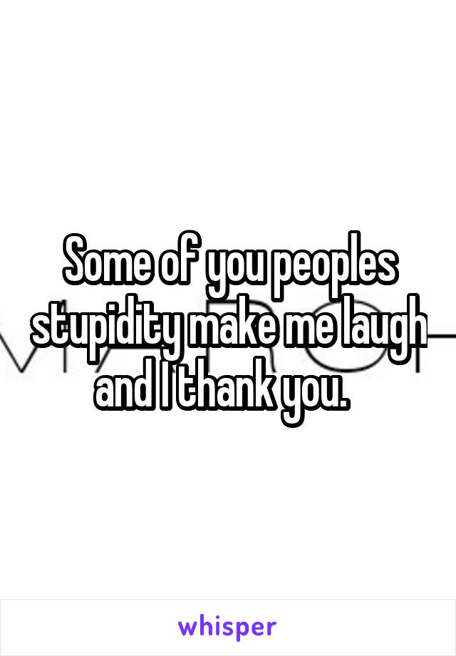 Some of you peoples stupidity make me laugh and I thank you.