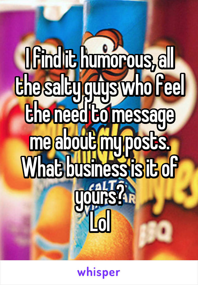 I find it humorous, all the salty guys who feel the need to message me about my posts. What business is it of yours? Lol