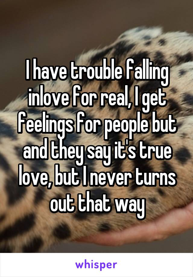 I have trouble falling inlove for real, I get feelings for people but and they say it's true love, but I never turns out that way