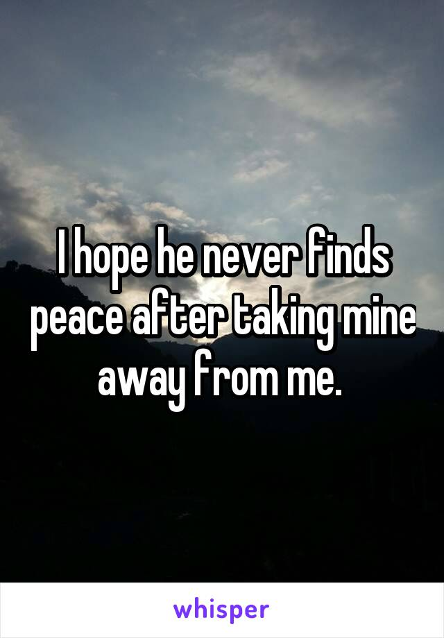I hope he never finds peace after taking mine away from me.