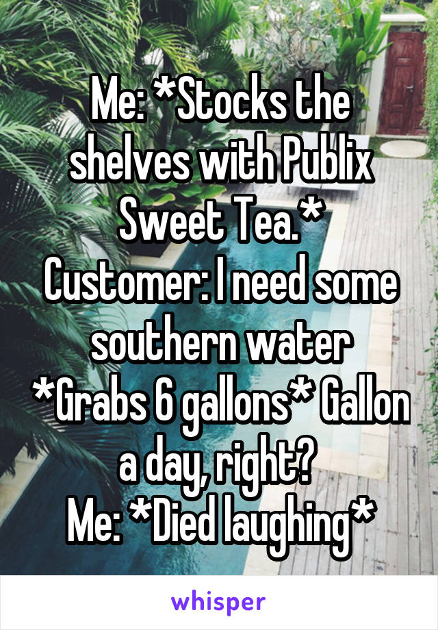 Me: *Stocks the shelves with Publix Sweet Tea.* Customer: I need some southern water *Grabs 6 gallons* Gallon a day, right?  Me: *Died laughing*