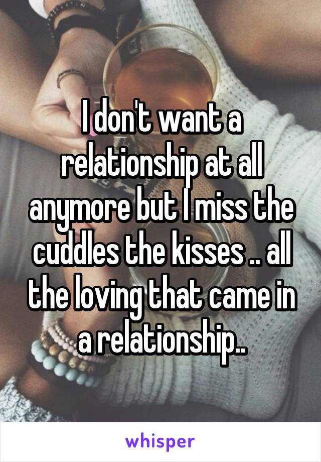 I don't want a relationship at all anymore but I miss the cuddles the kisses .. all the loving that came in a relationship..