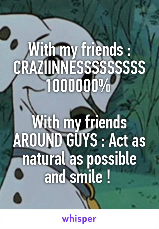 With my friends : CRAZIINNESSSSSSSSS 1000000%   With my friends AROUND GUYS : Act as natural as possible and smile !