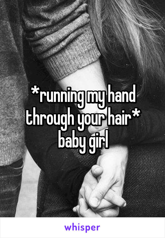 *running my hand through your hair* baby girl