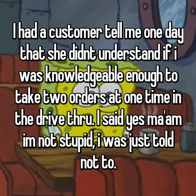 I had a customer tell me one day that she didnt understand if i was knowledgeable enough to take two orders at one time in the drive thru. I said yes ma'am im not stupid, i was just told not to.