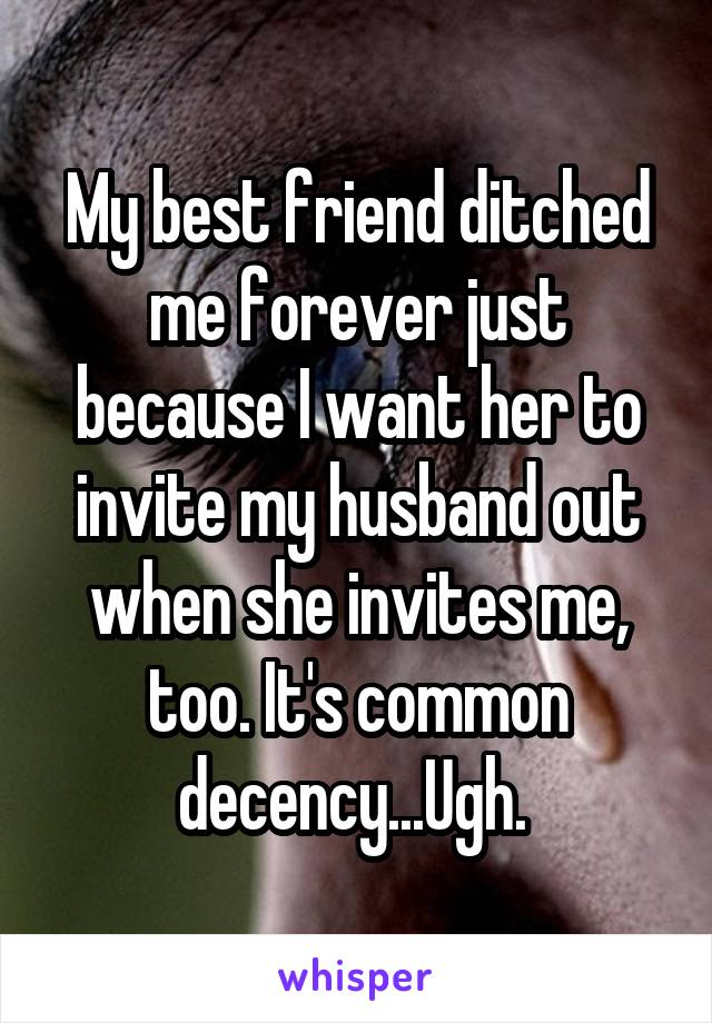 My best friend ditched me forever just because I want her to invite my husband out when she invites me, too. It's common decency...Ugh.
