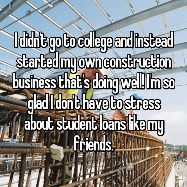 I didn't go to college and instead started my own construction business that's doing well! I'm so glad I don't have to stress about student loans like my friends.