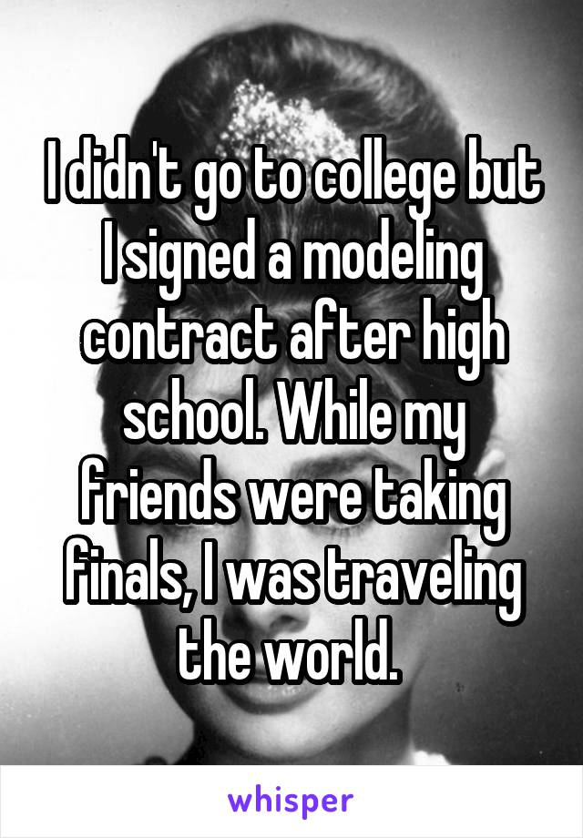 I didn't go to college but I signed a modeling contract after high school. While my friends were taking finals, I was traveling the world.